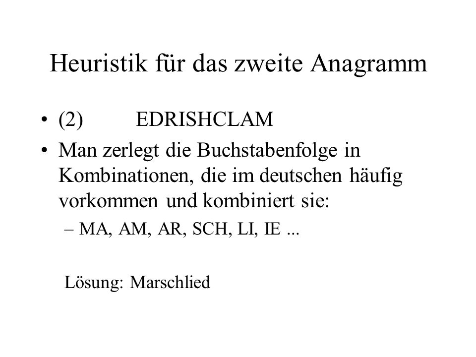 Heuristik für das zweite Anagramm (2)EDRISHCLAM Man zerlegt die Buchstabenfolge in Kombinationen, die im deutschen häufig vorkommen und kombiniert sie