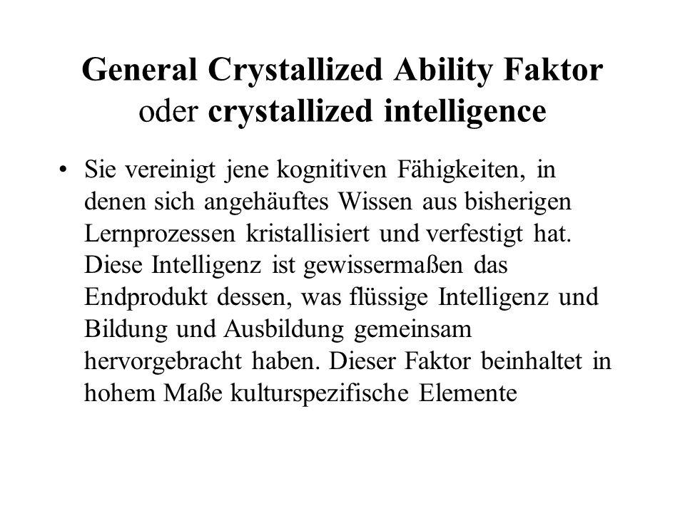 General Crystallized Ability Faktor oder crystallized intelligence Sie vereinigt jene kognitiven Fähigkeiten, in denen sich angehäuftes Wissen aus bis