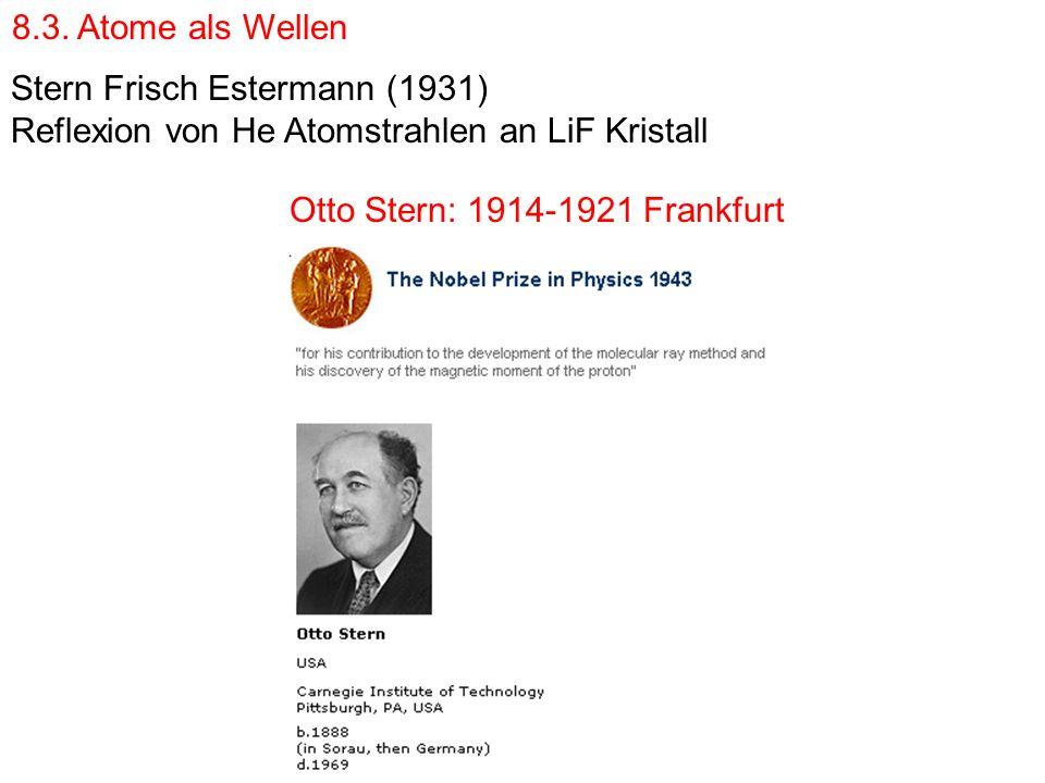 Stern Frisch Estermann (1931) Reflexion von He Atomstrahlen an LiF Kristall Otto Stern: 1914-1921 Frankfurt 8.3. Atome als Wellen