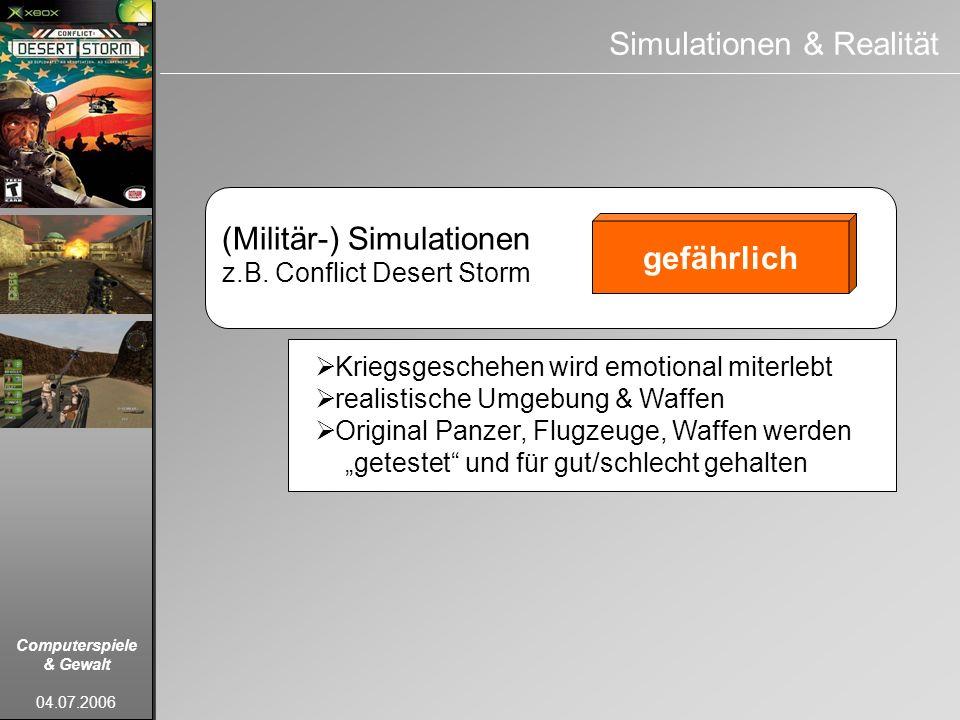 Computerspiele & Gewalt 04.07.2006 (Militär-) Simulationen z.B. Conflict Desert Storm gefährlich Simulationen & Realität Kriegsgeschehen wird emotiona