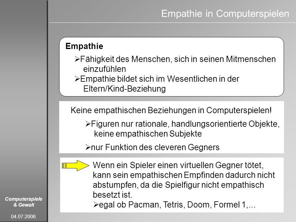 Computerspiele & Gewalt 04.07.2006 Empathie in Computerspielen Empathie Fähigkeit des Menschen, sich in seinen Mitmenschen einzufühlen Empathie bildet