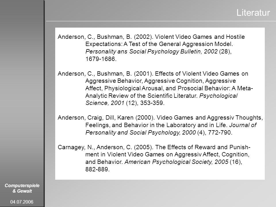 Computerspiele & Gewalt 04.07.2006 Literatur Anderson, C., Bushman, B. (2002). Violent Video Games and Hostile Expectations: A Test of the General Agg