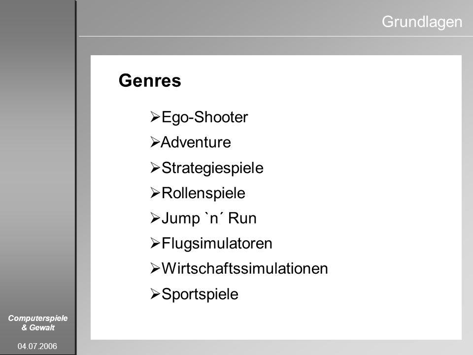 Computerspiele & Gewalt 04.07.2006 Grundlagen Genres Ego-Shooter Adventure Strategiespiele Rollenspiele Jump `n´ Run Flugsimulatoren Wirtschaftssimula