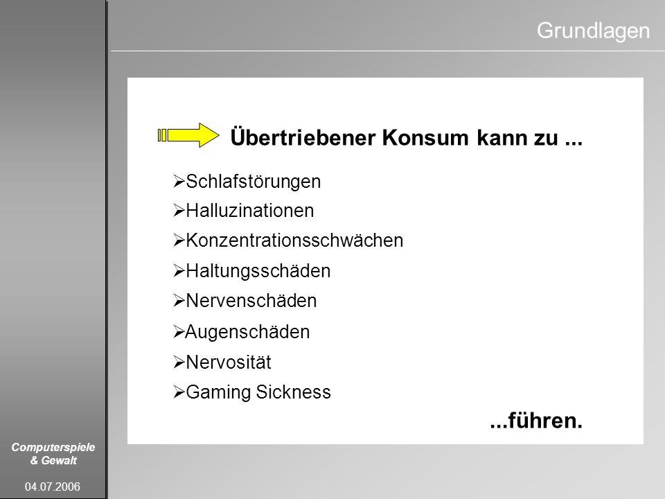 Computerspiele & Gewalt 04.07.2006 Grundlagen Übertriebener Konsum kann zu......führen. Schlafstörungen Halluzinationen Konzentrationsschwächen Haltun