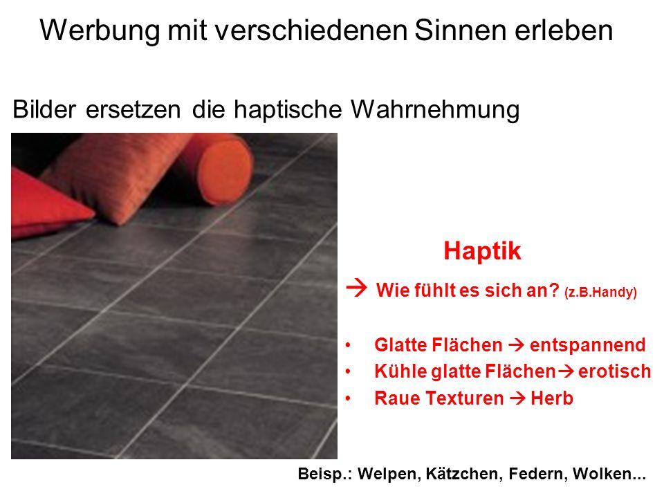 Werbung mit verschiedenen Sinnen erleben Haptik Wie fühlt es sich an? (z.B.Handy) Glatte Flächen entspannend Kühle glatte Flächen erotisch Raue Textur