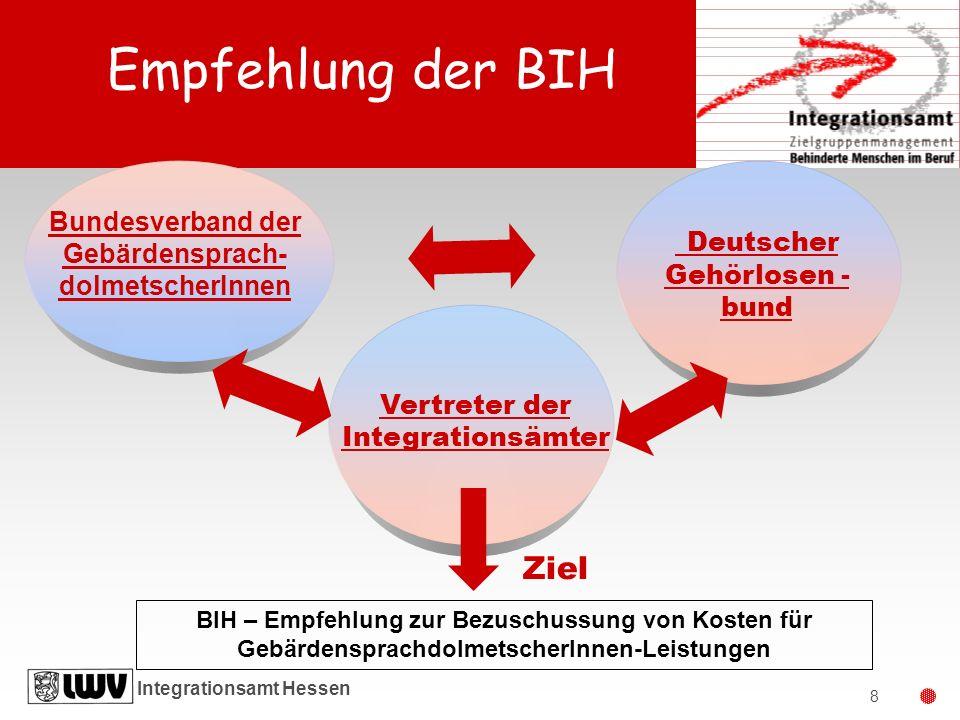 Integrationsamt Hessen 8 Ziel BIH – Empfehlung zur Bezuschussung von Kosten für GebärdensprachdolmetscherInnen-Leistungen Vertreter der Integrationsäm