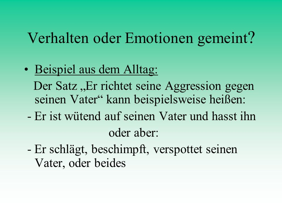 Verhalten oder Emotionen gemeint ? Beispiel aus dem Alltag: Der Satz Er richtet seine Aggression gegen seinen Vater kann beispielsweise heißen: - Er i