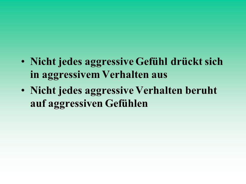 Nicht jedes aggressive Gefühl drückt sich in aggressivem Verhalten aus Nicht jedes aggressive Verhalten beruht auf aggressiven Gefühlen