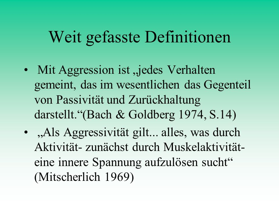 Weit gefasste Definitionen Mit Aggression ist jedes Verhalten gemeint, das im wesentlichen das Gegenteil von Passivität und Zurückhaltung darstellt.(B