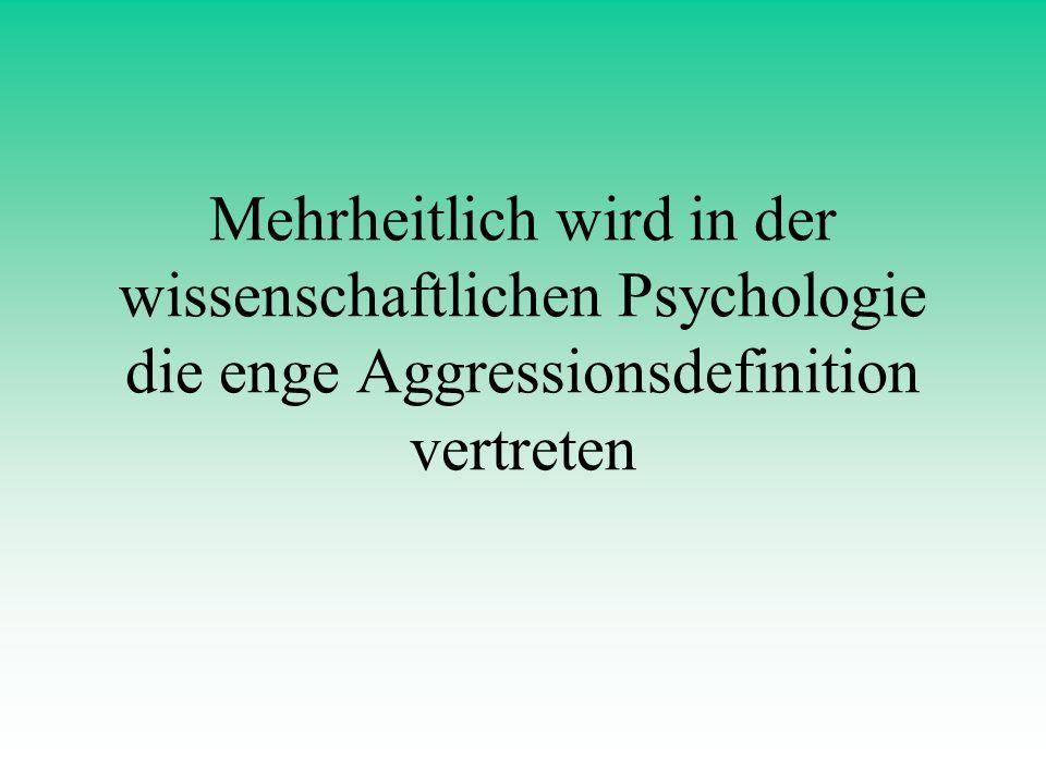 Mehrheitlich wird in der wissenschaftlichen Psychologie die enge Aggressionsdefinition vertreten