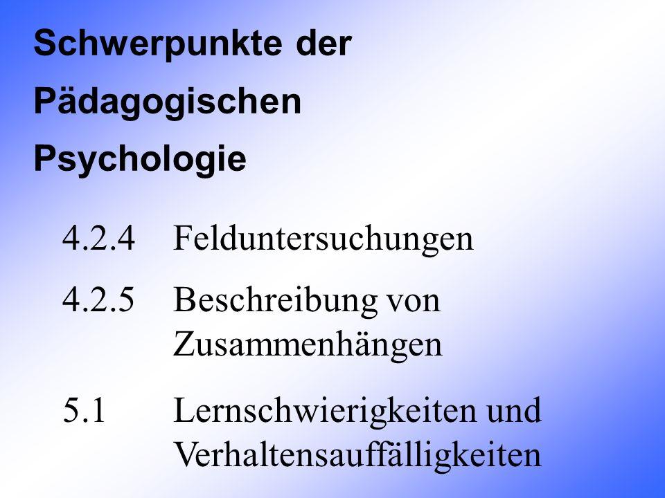 4.2.4 Felduntersuchungen 4.2.5Beschreibung von Zusammenhängen 5.1Lernschwierigkeiten und Verhaltensauffälligkeiten Schwerpunkte der Pädagogischen Psyc