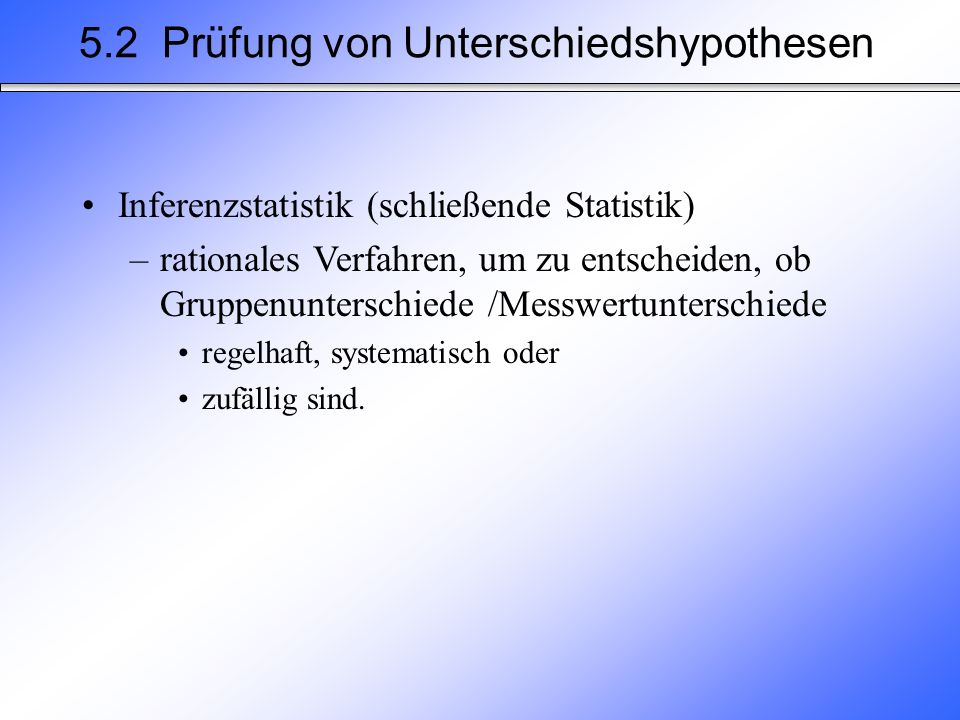 5.2 Prüfung von Unterschiedshypothesen Inferenzstatistik (schließende Statistik) –rationales Verfahren, um zu entscheiden, ob Gruppenunterschiede /Messwertunterschiede regelhaft, systematisch oder zufällig sind.