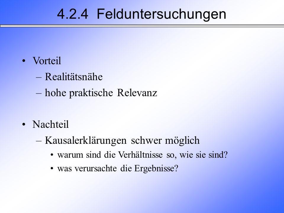 4.2.4 Felduntersuchungen Vorteil –Realitätsnähe –hohe praktische Relevanz Nachteil –Kausalerklärungen schwer möglich warum sind die Verhältnisse so, wie sie sind.