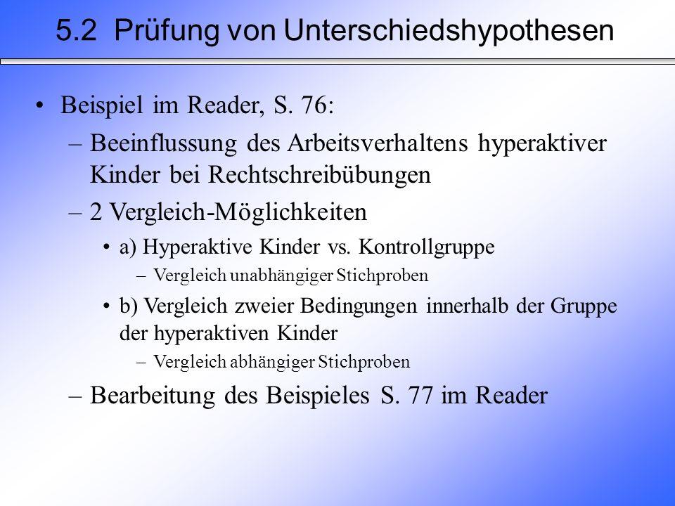5.2 Prüfung von Unterschiedshypothesen Beispiel im Reader, S. 76: –Beeinflussung des Arbeitsverhaltens hyperaktiver Kinder bei Rechtschreibübungen –2