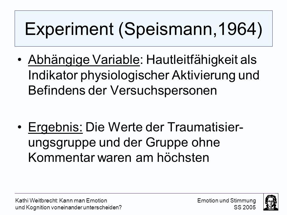 Kathi Weitbrecht: Kann man Emotion und Kognition voneinander unterscheiden? Emotion und Stimmung SS 2005 Experiment (Speismann,1964) Abhängige Variabl