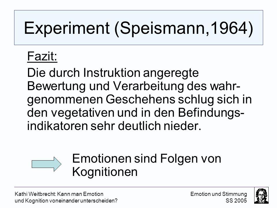 Kathi Weitbrecht: Kann man Emotion und Kognition voneinander unterscheiden? Emotion und Stimmung SS 2005 Experiment (Speismann,1964) Fazit: Die durch