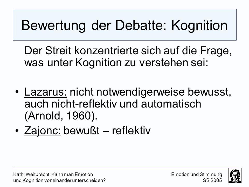 Kathi Weitbrecht: Kann man Emotion und Kognition voneinander unterscheiden? Emotion und Stimmung SS 2005 Bewertung der Debatte: Kognition Der Streit k