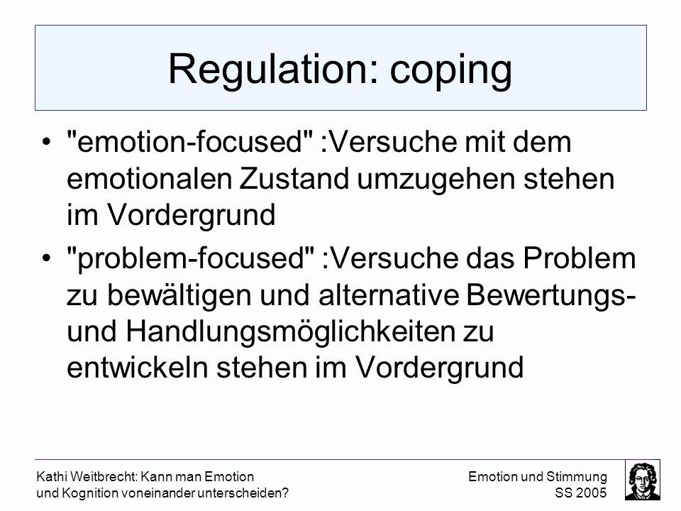 Kathi Weitbrecht: Kann man Emotion und Kognition voneinander unterscheiden? Emotion und Stimmung SS 2005 Regulation: coping