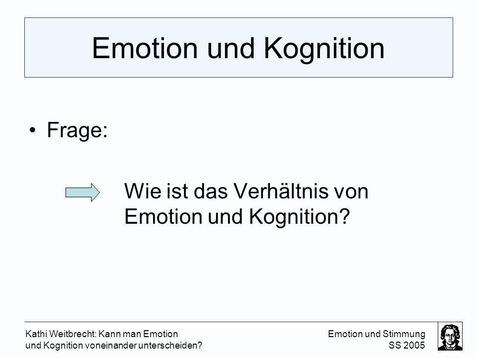 Kathi Weitbrecht: Kann man Emotion und Kognition voneinander unterscheiden? Emotion und Stimmung SS 2005 Emotion und Kognition Frage: Wie ist das Verh