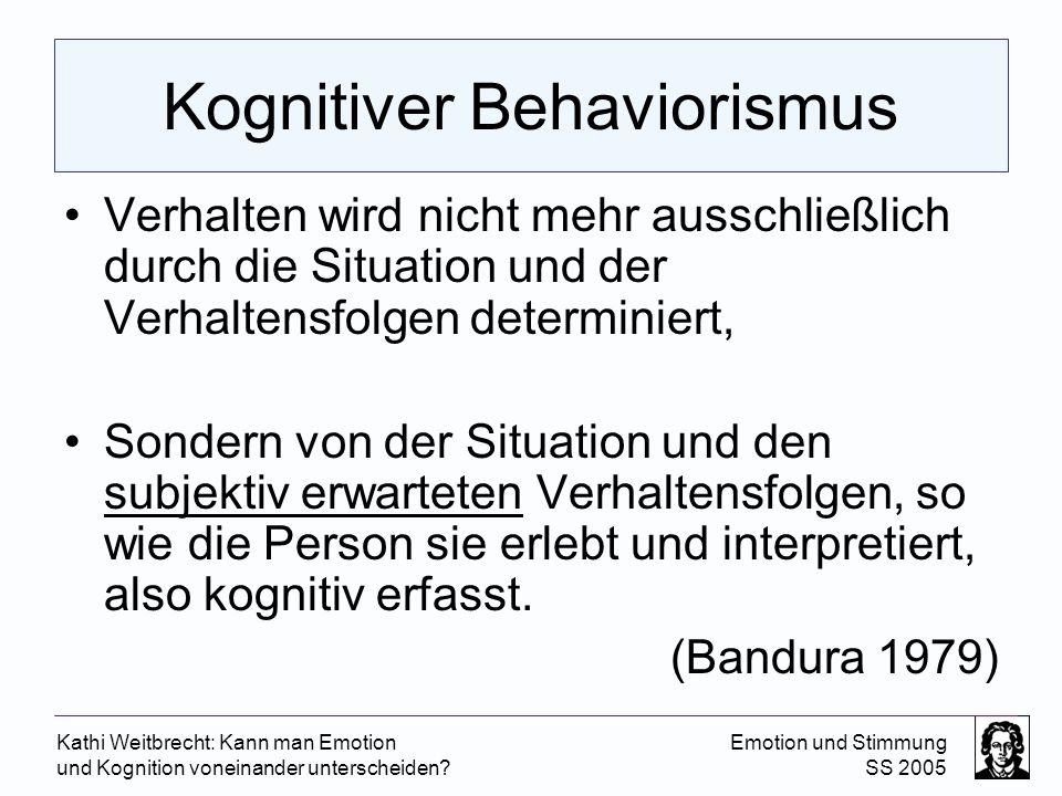Kathi Weitbrecht: Kann man Emotion und Kognition voneinander unterscheiden? Emotion und Stimmung SS 2005 Kognitiver Behaviorismus Verhalten wird nicht
