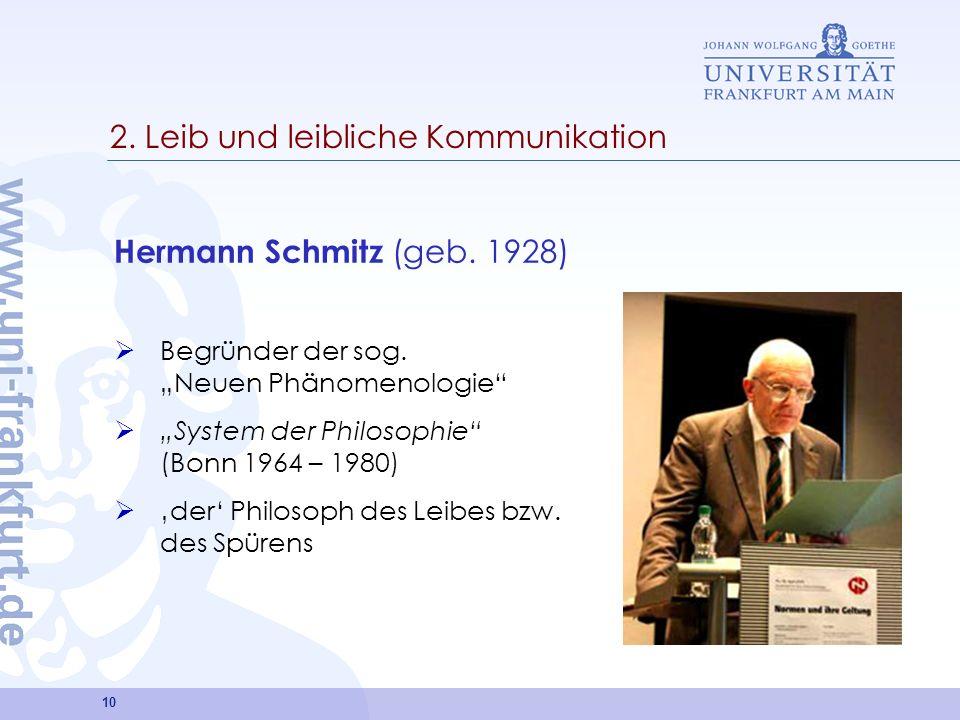 10 2. Leib und leibliche Kommunikation Hermann Schmitz (geb. 1928) Begründer der sog. Neuen Phänomenologie System der Philosophie (Bonn 1964 – 1980) d