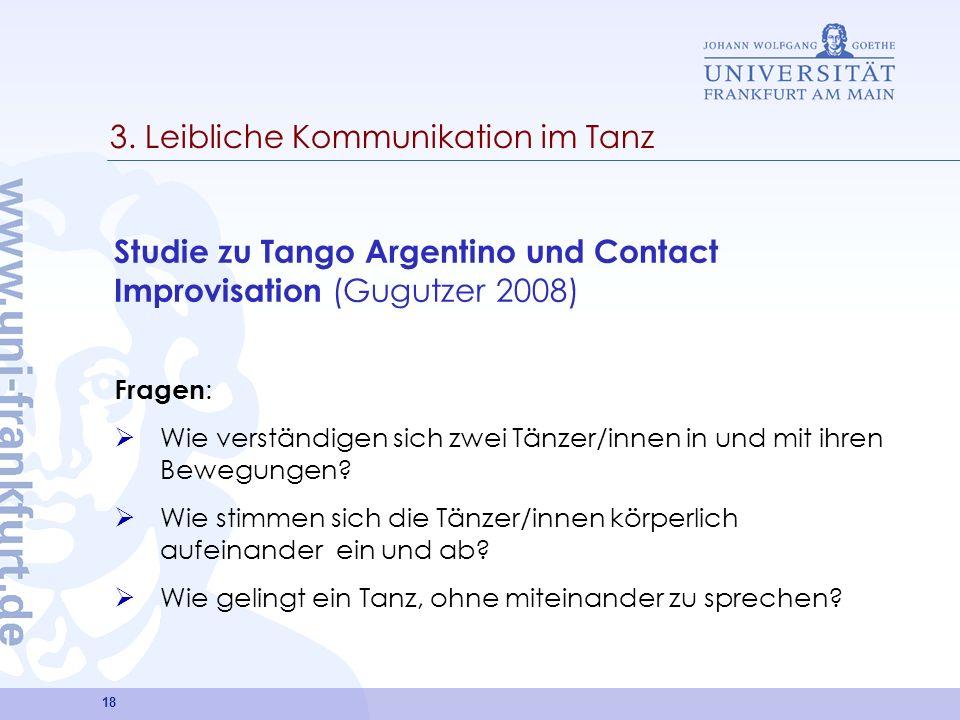 18 3. Leibliche Kommunikation im Tanz Studie zu Tango Argentino und Contact Improvisation (Gugutzer 2008) Fragen : Wie verständigen sich zwei Tänzer/i