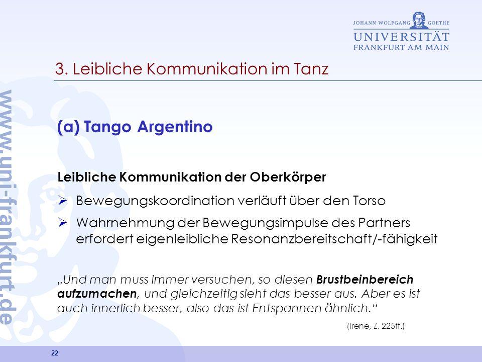 22 3. Leibliche Kommunikation im Tanz (a) Tango Argentino Leibliche Kommunikation der Oberkörper Bewegungskoordination verläuft über den Torso Wahrneh