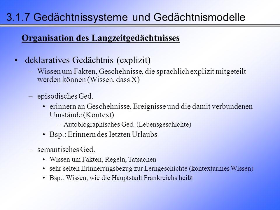 Gedächtnisinhalte Explizites Gedächtnis (deklarativ) Implizites Gedächtnis (nicht-deklarativ) Episodisches Gedächtnis Semantisches Gedächtnis Prozedurales Gedächtnis Perzeptuelles Gedächtnis H 2 O = Wasser Helsinki liegt in Finnland Mein erster Kuss 3.1.7 Gedächtnissysteme und Gedächtnismodelle