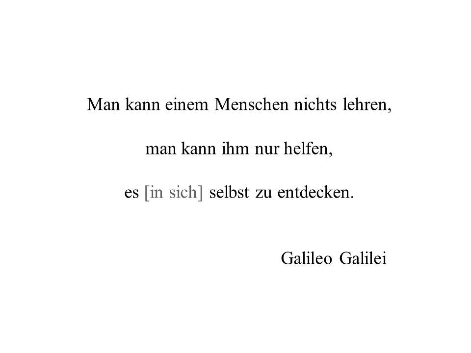 Man kann einem Menschen nichts lehren, man kann ihm nur helfen, es [in sich] selbst zu entdecken. Galileo Galilei