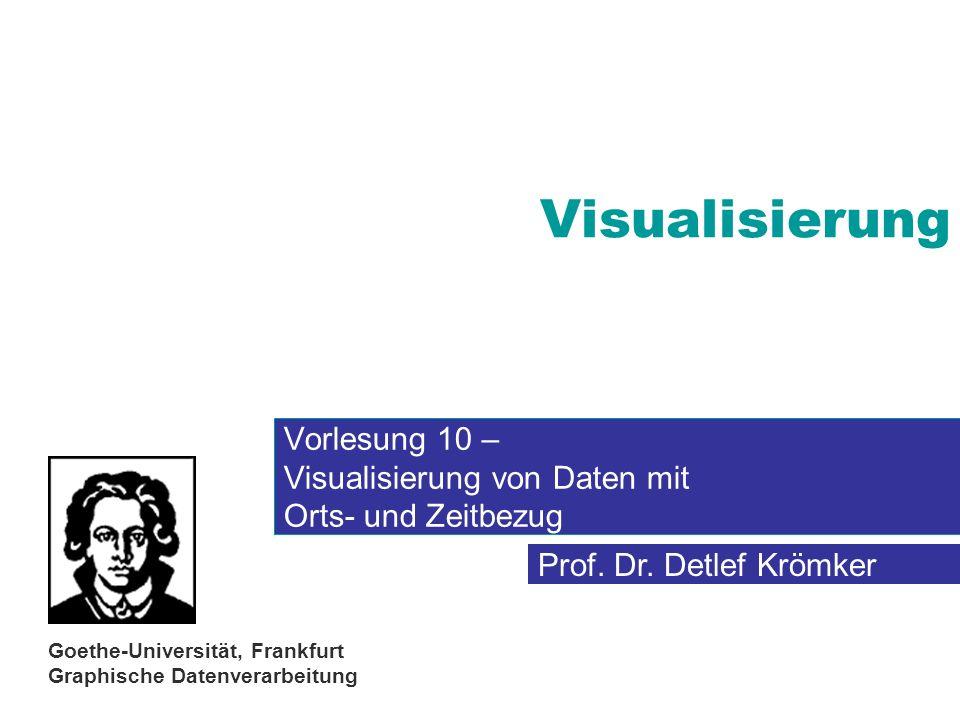 Prof. Dr. Detlef Krömker Goethe-Universität, Frankfurt Graphische Datenverarbeitung Visualisierung Vorlesung 10 – Visualisierung von Daten mit Orts- u