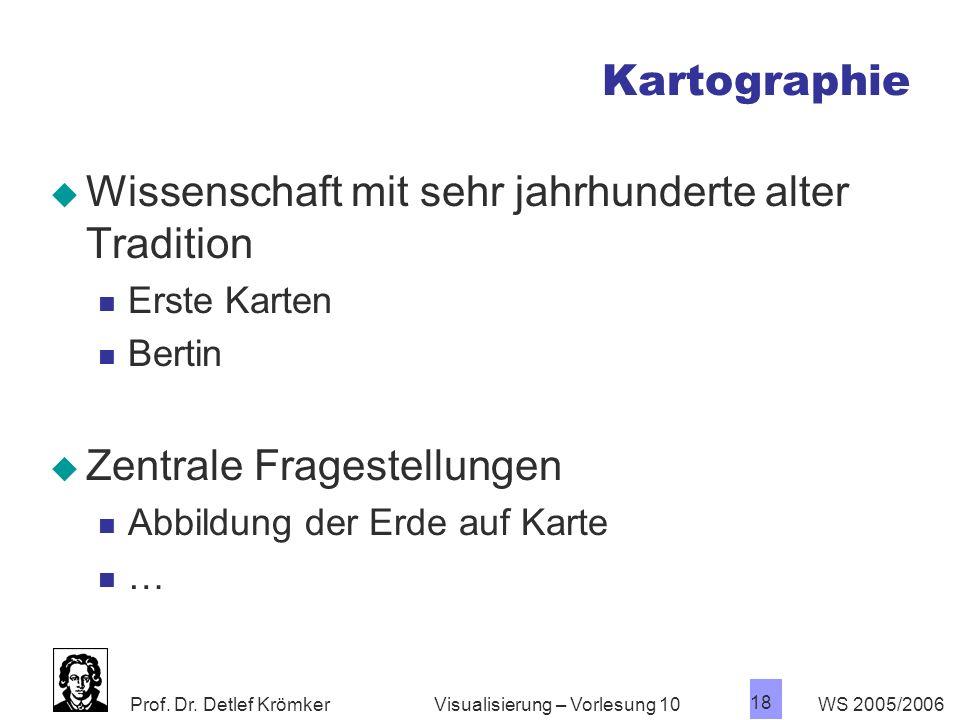 Prof. Dr. Detlef Krömker WS 2005/2006 18 Visualisierung – Vorlesung 10 Kartographie Wissenschaft mit sehr jahrhunderte alter Tradition Erste Karten Be