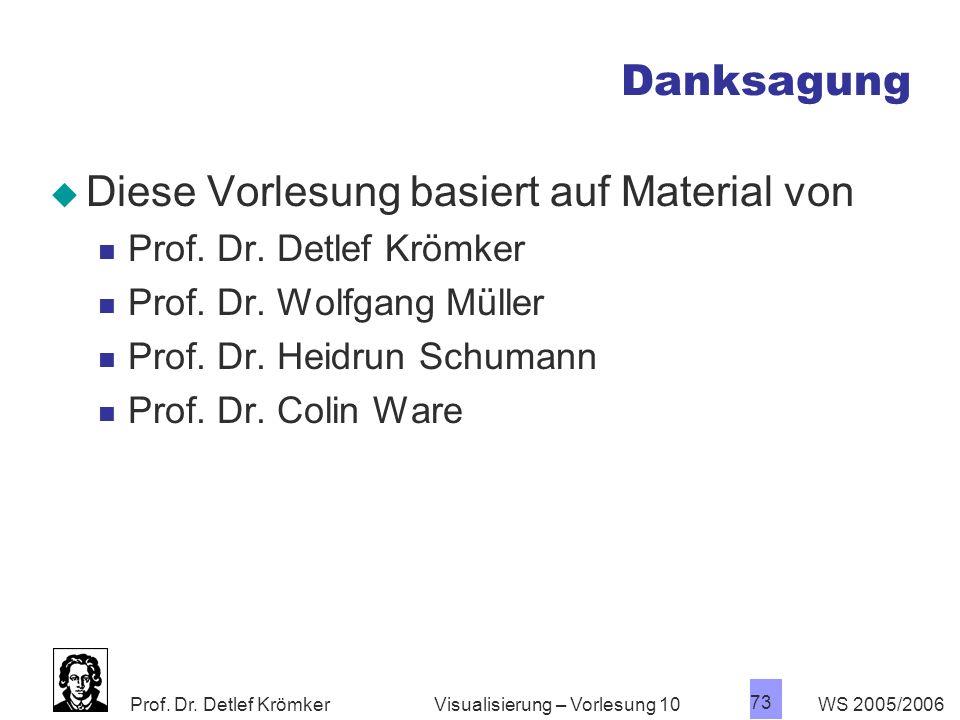 Prof. Dr. Detlef Krömker WS 2005/2006 73 Visualisierung – Vorlesung 10 Danksagung Diese Vorlesung basiert auf Material von Prof. Dr. Detlef Krömker Pr