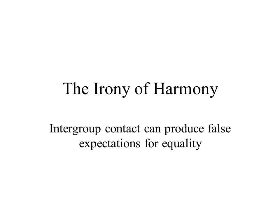 The Irony of Harmony Intergroup contact can produce false expectations for equality