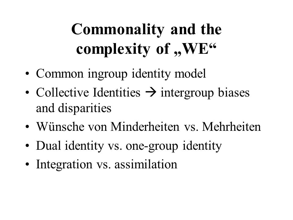 Commonality and the complexity of WE Common ingroup identity model Collective Identities intergroup biases and disparities Wünsche von Minderheiten vs.