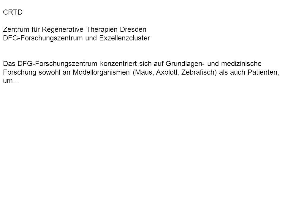 CRTD Zentrum für Regenerative Therapien Dresden DFG-Forschungszentrum und Exzellenzcluster Das DFG-Forschungszentrum konzentriert sich auf Grundlagen-