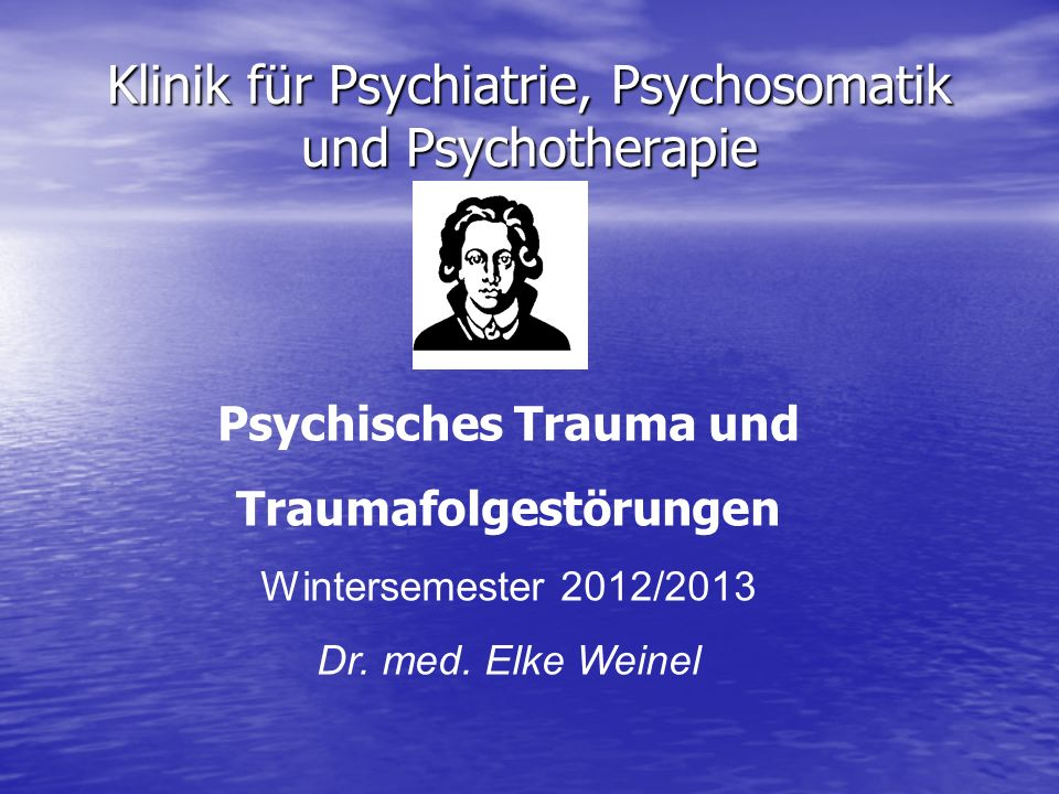 Klinik für Psychiatrie, Psychosomatik und Psychotherapie Psychisches Trauma und Traumafolgestörungen Wintersemester 2012/2013 Dr. med. Elke Weinel