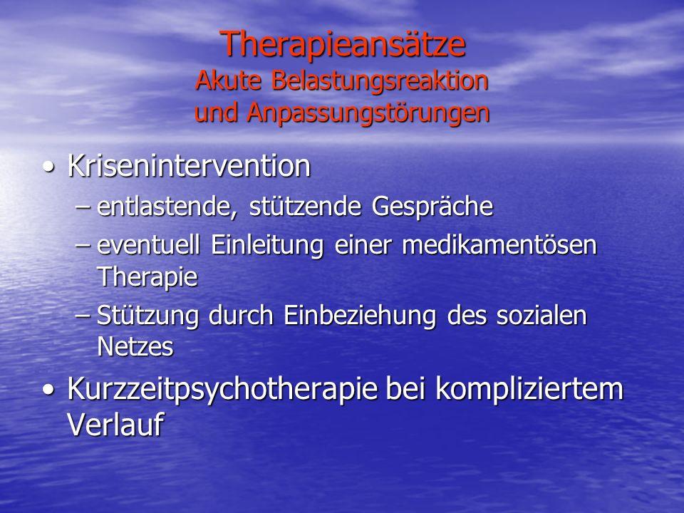 Therapieansätze Akute Belastungsreaktion und Anpassungstörungen KriseninterventionKrisenintervention –entlastende, stützende Gespräche –eventuell Einl