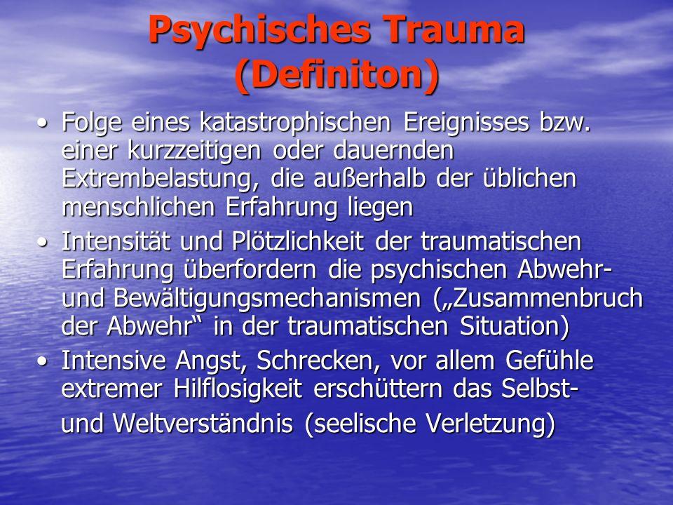 Psychisches Trauma (Definition) Wesentlich ist die Erfahrung der Hilflosigkeit des Ichs angesichts einer unerträglichen Erregungshäufung äußeren oder inneren Ursprungs (Freud 1926) Wesentlich ist die Erfahrung der Hilflosigkeit des Ichs angesichts einer unerträglichen Erregungshäufung äußeren oder inneren Ursprungs (Freud 1926) Traumatisierung durch eine eigene katastrophische Erfahrungoder durch Beobachtung des traumatischen Erlebnisses einer anderen Person, z.B.