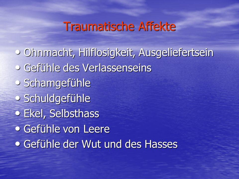 Traumatische Affekte Ohnmacht, Hilflosigkeit, Ausgeliefertsein Ohnmacht, Hilflosigkeit, Ausgeliefertsein Gefühle des Verlassenseins Gefühle des Verlas