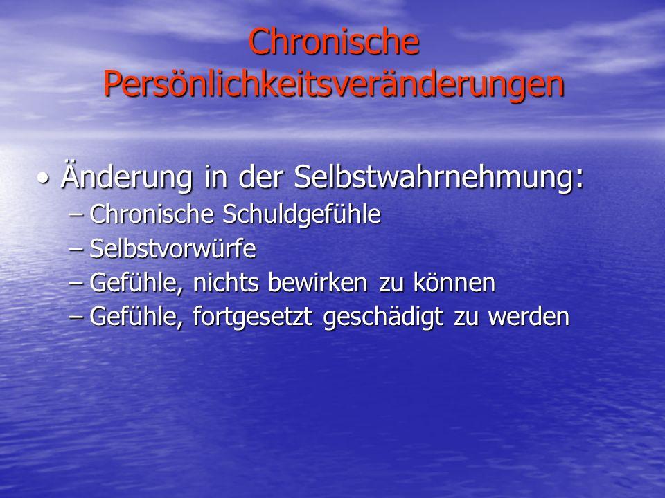 Chronische Persönlichkeitsveränderungen Änderung in der Selbstwahrnehmung :Änderung in der Selbstwahrnehmung : –Chronische Schuldgefühle –Selbstvorwür
