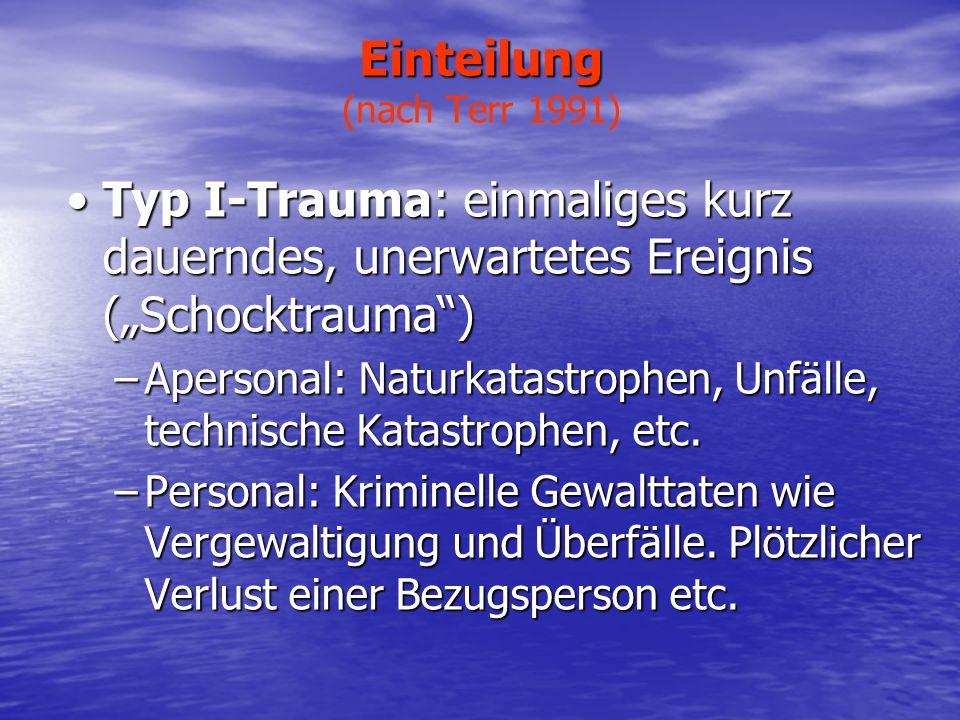 Einteilung Einteilung (nach Terr 1991) Typ II-Trauma: anhaltende oder wiederholte (kumulative) Traumati- sierung (Straintrauma)Typ II-Trauma: anhaltende oder wiederholte (kumulative) Traumati- sierung (Straintrauma) –Kollektive und individuelle Gewalterfahrung: Krieg, Folter, Konzentrationslagerhaft, Geiselnahme etc.