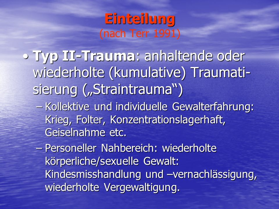 Einteilung Einteilung (nach Terr 1991) Typ II-Trauma: anhaltende oder wiederholte (kumulative) Traumati- sierung (Straintrauma)Typ II-Trauma: anhalten