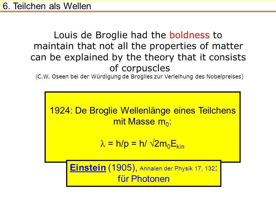6. Teilchen als Wellen 1924: De Broglie Wellenlänge eines Teilchens mit Masse m 0 : = h/p = h/ 2m 0 E kin Louis de Broglie had the boldness to maintai