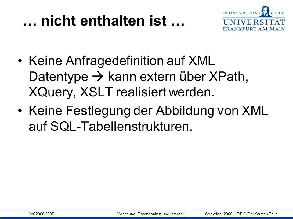 WS2006/2007 Vorlesung: Datenbanken und Internet Copyright 2006 – DBIS/Dr. Karsten Tolle … nicht enthalten ist … Keine Anfragedefinition auf XML Datent