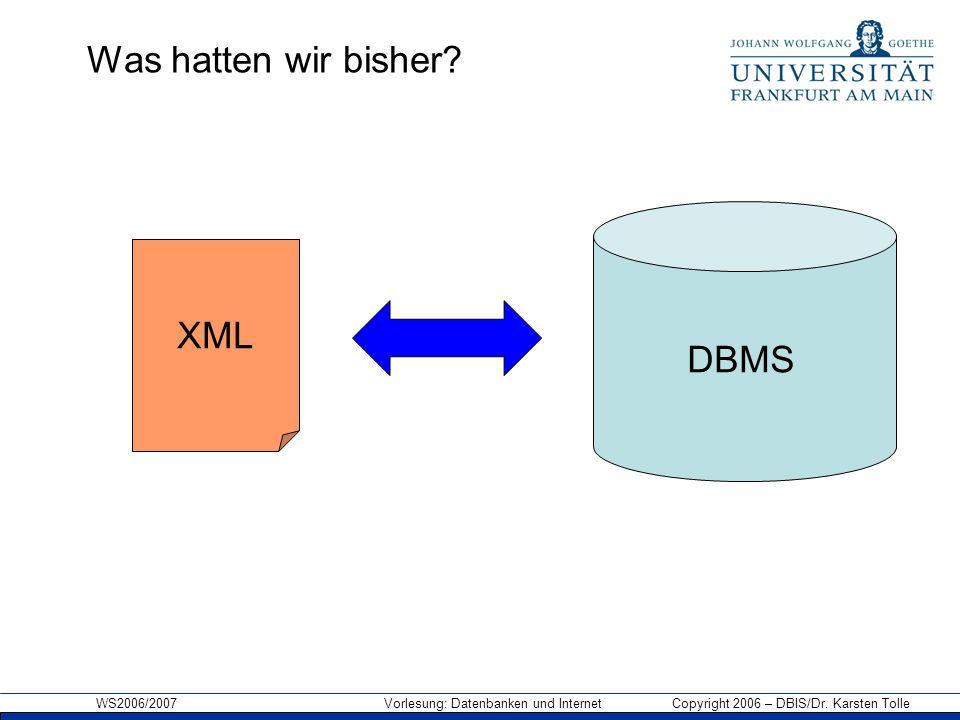 WS2006/2007 Vorlesung: Datenbanken und Internet Copyright 2006 – DBIS/Dr. Karsten Tolle DBMS XML Was hatten wir bisher?