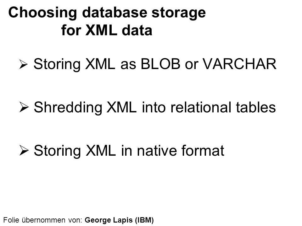 Choosing database storage for XML data Storing XML as BLOB or VARCHAR Shredding XML into relational tables Storing XML in native format Folie übernomm
