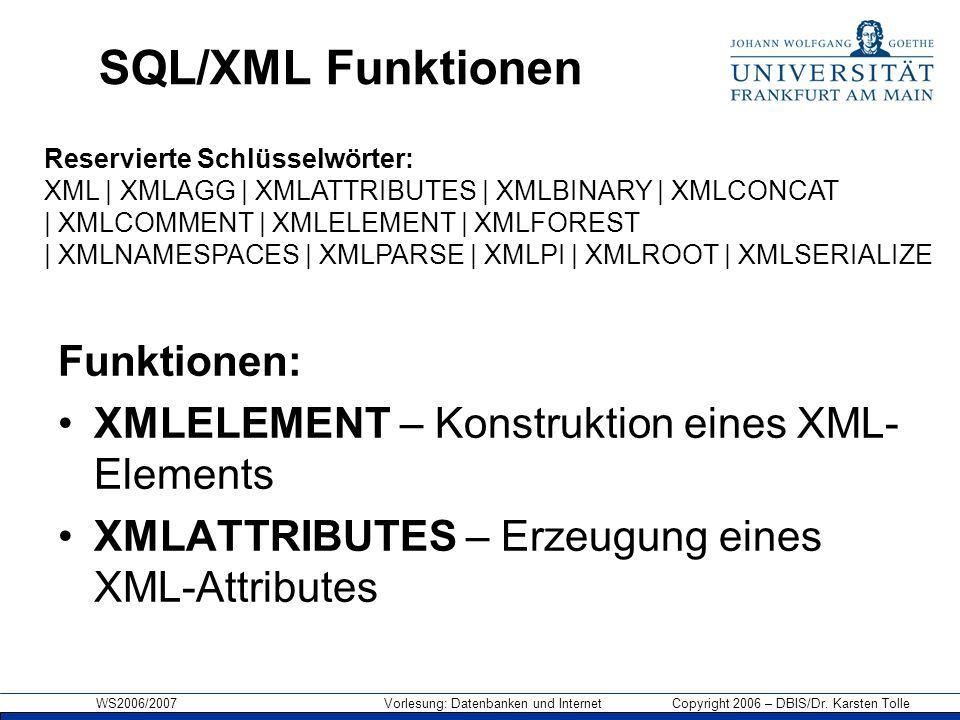WS2006/2007 Vorlesung: Datenbanken und Internet Copyright 2006 – DBIS/Dr. Karsten Tolle SQL/XML Funktionen Funktionen: XMLELEMENT – Konstruktion eines