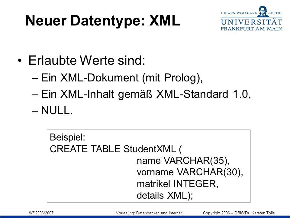 WS2006/2007 Vorlesung: Datenbanken und Internet Copyright 2006 – DBIS/Dr. Karsten Tolle Neuer Datentype: XML Erlaubte Werte sind: –Ein XML-Dokument (m