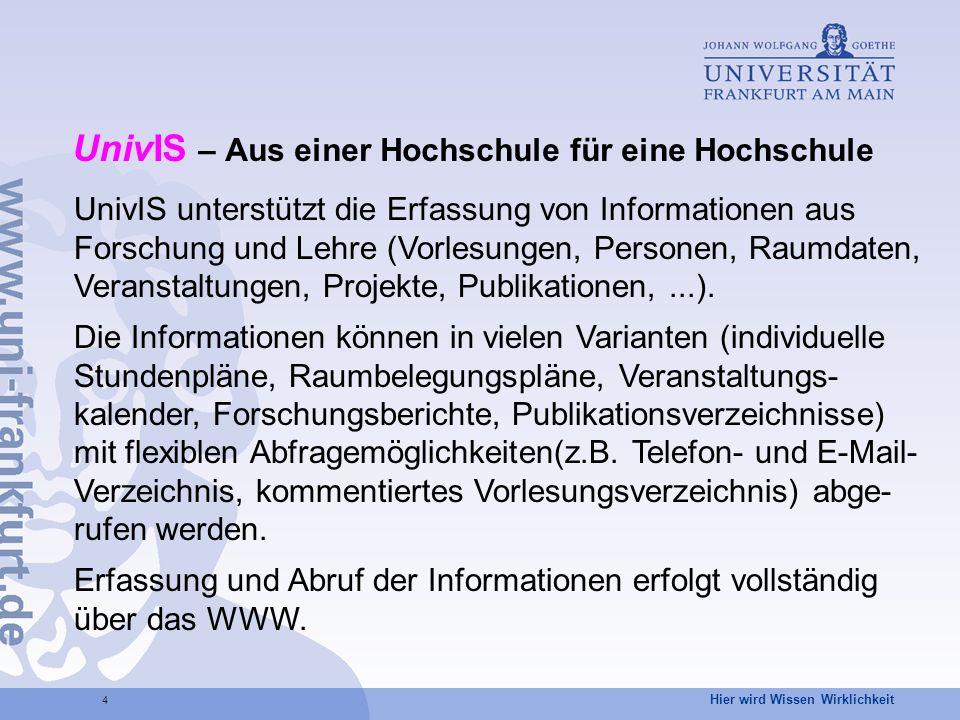 Hier wird Wissen Wirklichkeit 4 UnivIS – Aus einer Hochschule für eine Hochschule UnivIS unterstützt die Erfassung von Informationen aus Forschung und