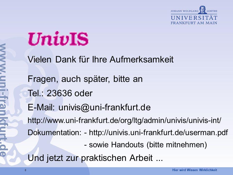 8 Vielen Dank für Ihre Aufmerksamkeit Fragen, auch später, bitte an Tel.: 23636 oder E-Mail: univis@uni-frankfurt.de http://www.uni-frankfurt.de/org/ltg/admin/univis/univis-int/ Dokumentation: - http://univis.uni-frankfurt.de/userman.pdf - sowie Handouts (bitte mitnehmen) Und jetzt zur praktischen Arbeit...